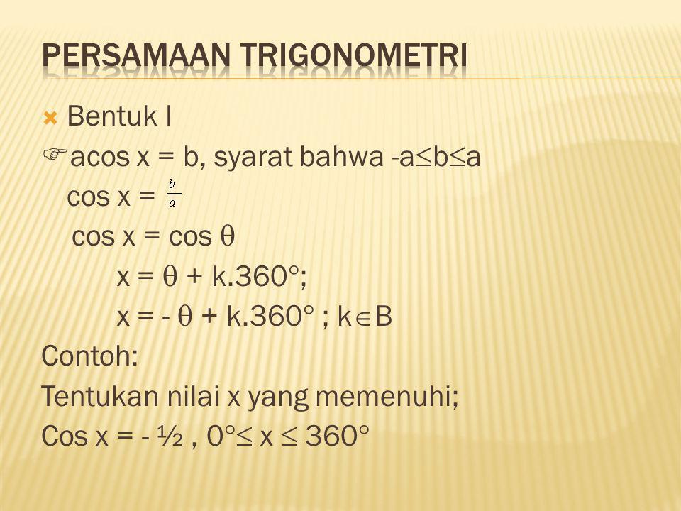  Bentuk I  acos x = b, syarat bahwa -a  b  a cos x = cos x = cos  x =  + k.360  ; x = -  + k.360  ; k  B Contoh: Tentukan nilai x yang memen