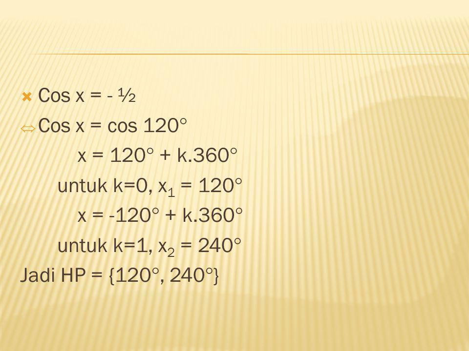  Cos x = - ½  Cos x = cos 120  x = 120  + k.360  untuk k=0, x 1 = 120  x = -120  + k.360  untuk k=1, x 2 = 240  Jadi HP = {120 , 240  }