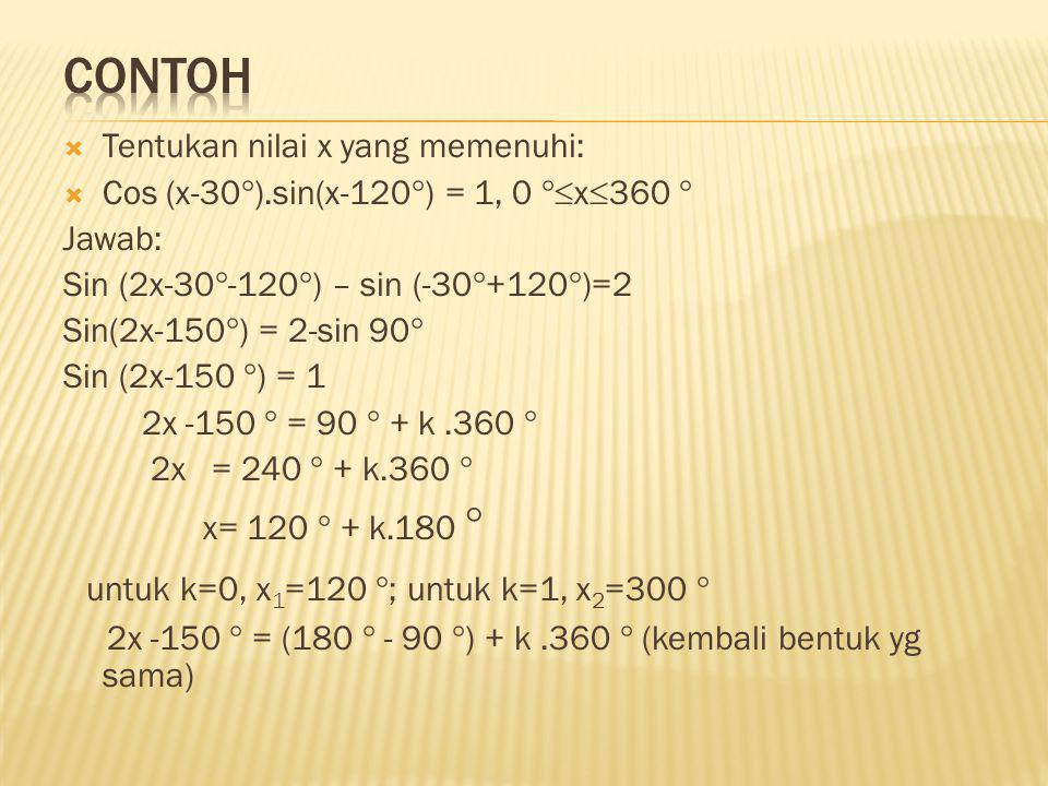  Tentukan nilai x yang memenuhi:  Cos (x-30  ).sin(x-120  ) = 1, 0  x  360  Jawab: Sin (2x-30  -120  ) – sin (-30  +120  )=2 Sin(2x-150 