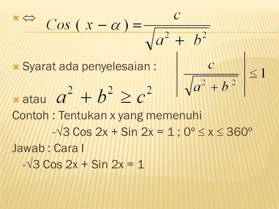   Syarat ada penyelesaian :  atau Contoh : Tentukan x yang memenuhi -  3 Cos 2x + Sin 2x = 1 ; 0º  x  360º Jawab : Cara I -  3 Cos 2x + Sin