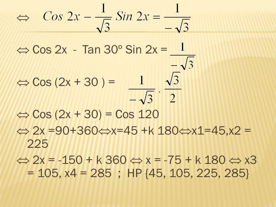   Cos 2x - Tan 30º Sin 2x =  Cos (2x + 30 ) =  Cos (2x + 30) = Cos 120  2x =90+360  x=45 +k 180  x1=45,x2 = 225  2x = -150 + k 360  x = -75 +