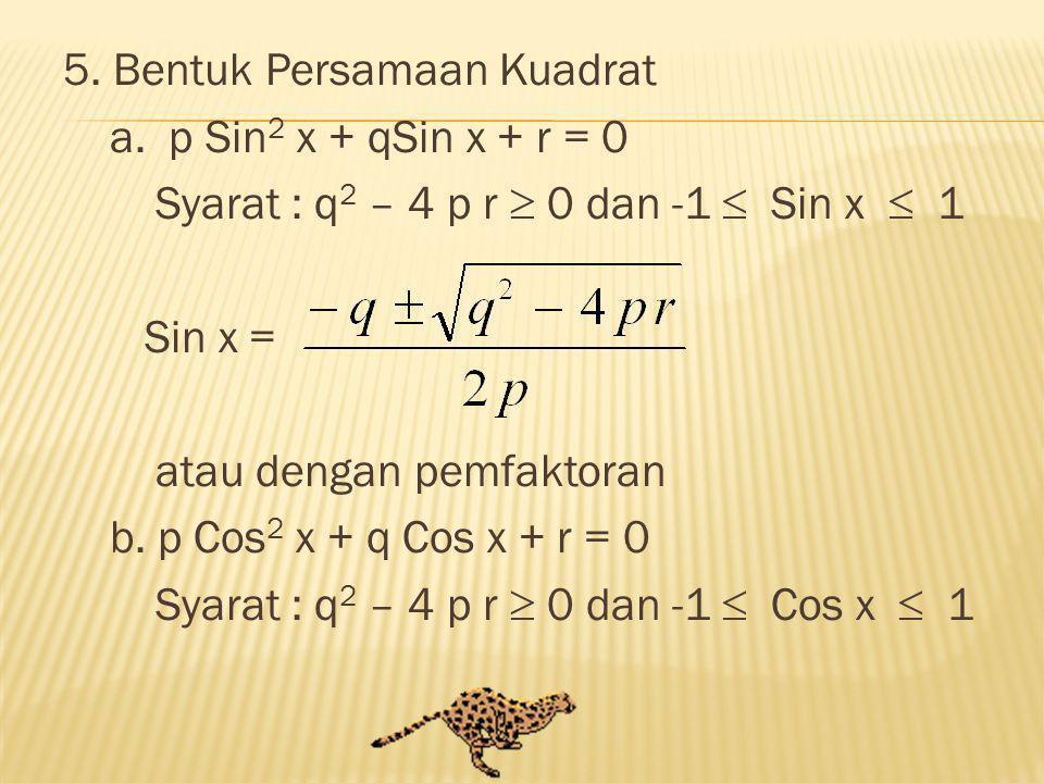 5. Bentuk Persamaan Kuadrat a. p Sin 2 x + qSin x + r = 0 Syarat : q 2 – 4 p r  0 dan -1  Sin x  1 Sin x = atau dengan pemfaktoran b. p Cos 2 x + q