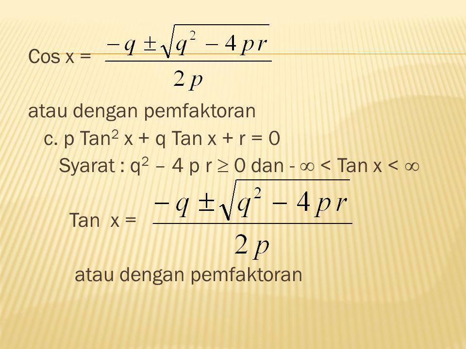 Cos x = atau dengan pemfaktoran c. p Tan 2 x + q Tan x + r = 0 Syarat : q 2 – 4 p r  0 dan -  < Tan x <  Tan x = atau dengan pemfaktoran