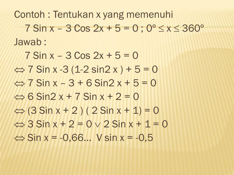 Contoh : Tentukan x yang memenuhi 7 Sin x – 3 Cos 2x + 5 = 0 ; 0º  x  360º Jawab : 7 Sin x – 3 Cos 2x + 5 = 0  7 Sin x -3 (1-2 sin2 x ) + 5 = 0  7
