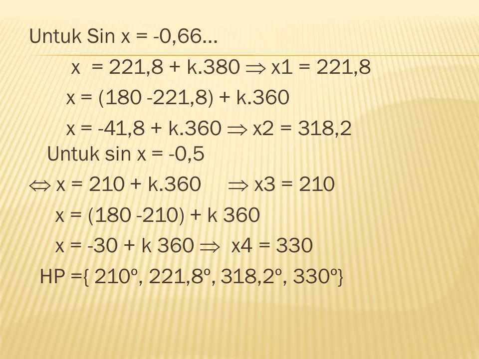 Untuk Sin x = -0,66... x = 221,8 + k.380  x1 = 221,8 x = (180 -221,8) + k.360 x = -41,8 + k.360  x2 = 318,2 Untuk sin x = -0,5  x = 210 + k.360  x