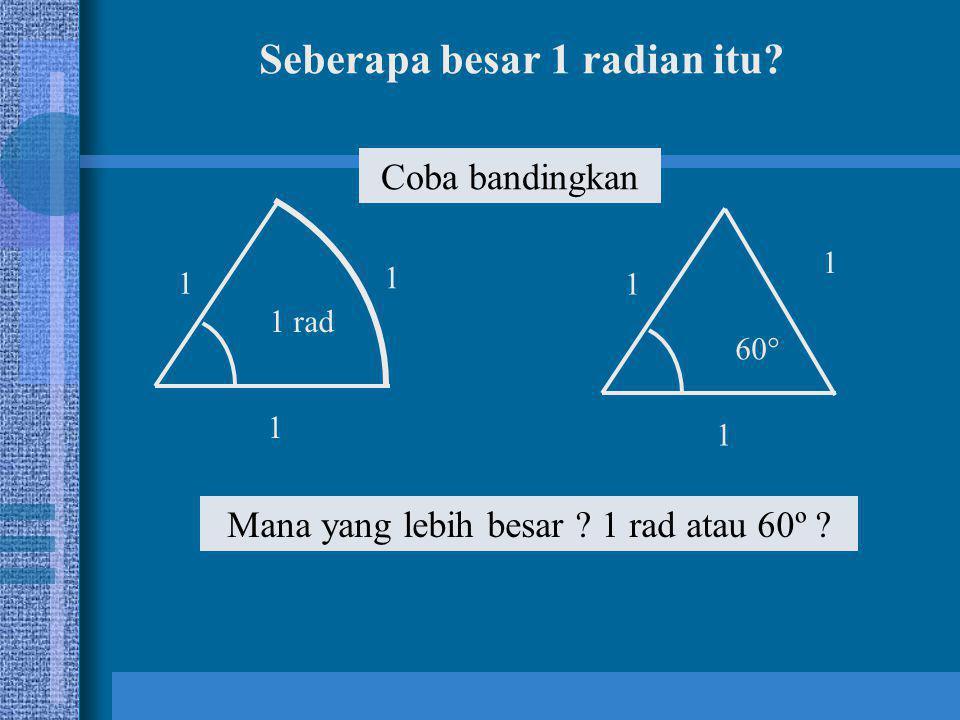 Seberapa besar 1 radian itu? 1 1 1 rad 1 1 1 60° 1 Mana yang lebih besar ? 1 rad atau 60º ? Coba bandingkan