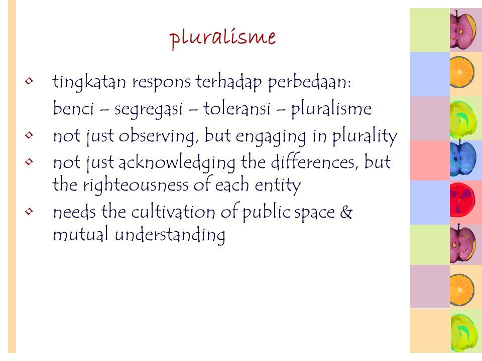 pluralisme tingkatan respons terhadap perbedaan: benci – segregasi – toleransi – pluralisme not just observing, but engaging in plurality not just ack