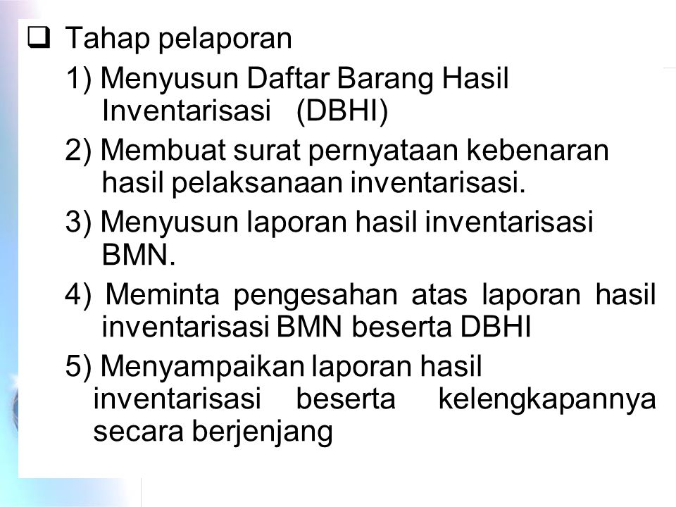  Tahap pelaporan 1) Menyusun Daftar Barang Hasil Inventarisasi (DBHI) 2) Membuat surat pernyataan kebenaran hasil pelaksanaan inventarisasi.