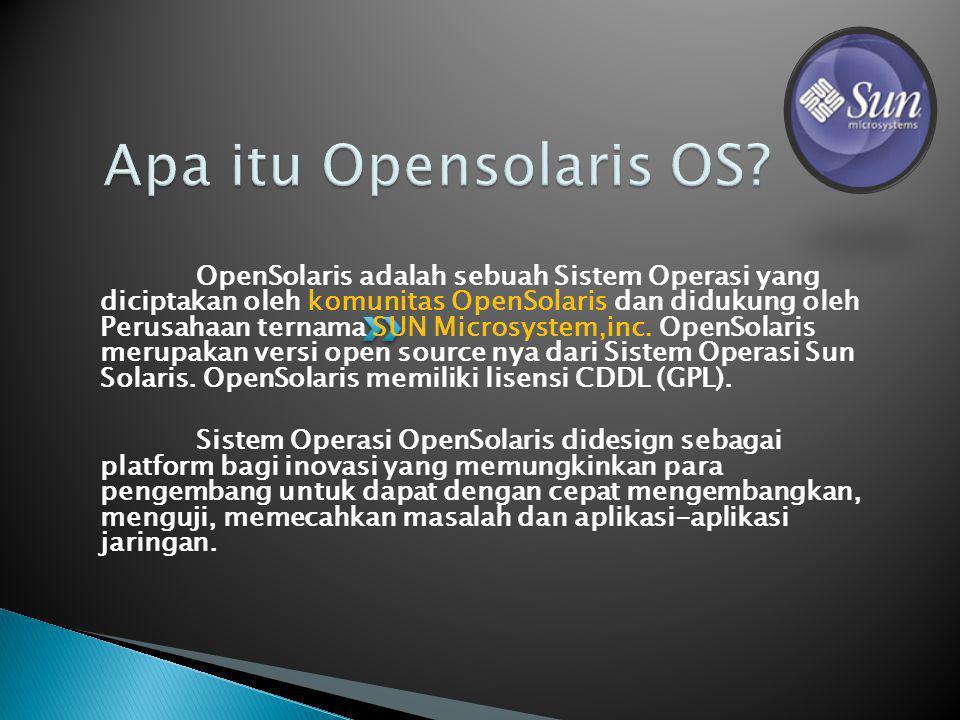 OpenSolaris adalah sebuah Sistem Operasi yang diciptakan oleh komunitas OpenSolaris dan didukung oleh Perusahaan ternama SUN Microsystem,inc.