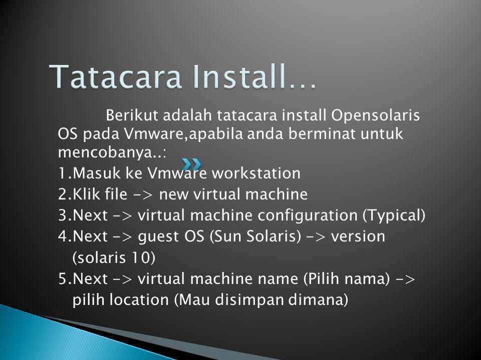 Berikut adalah tatacara install Opensolaris OS pada Vmware,apabila anda berminat untuk mencobanya..: 1.Masuk ke Vmware workstation 2.Klik file -> new virtual machine 3.Next -> virtual machine configuration (Typical) 4.Next -> guest OS (Sun Solaris) -> version (solaris 10) 5.Next -> virtual machine name (Pilih nama) -> pilih location (Mau disimpan dimana)