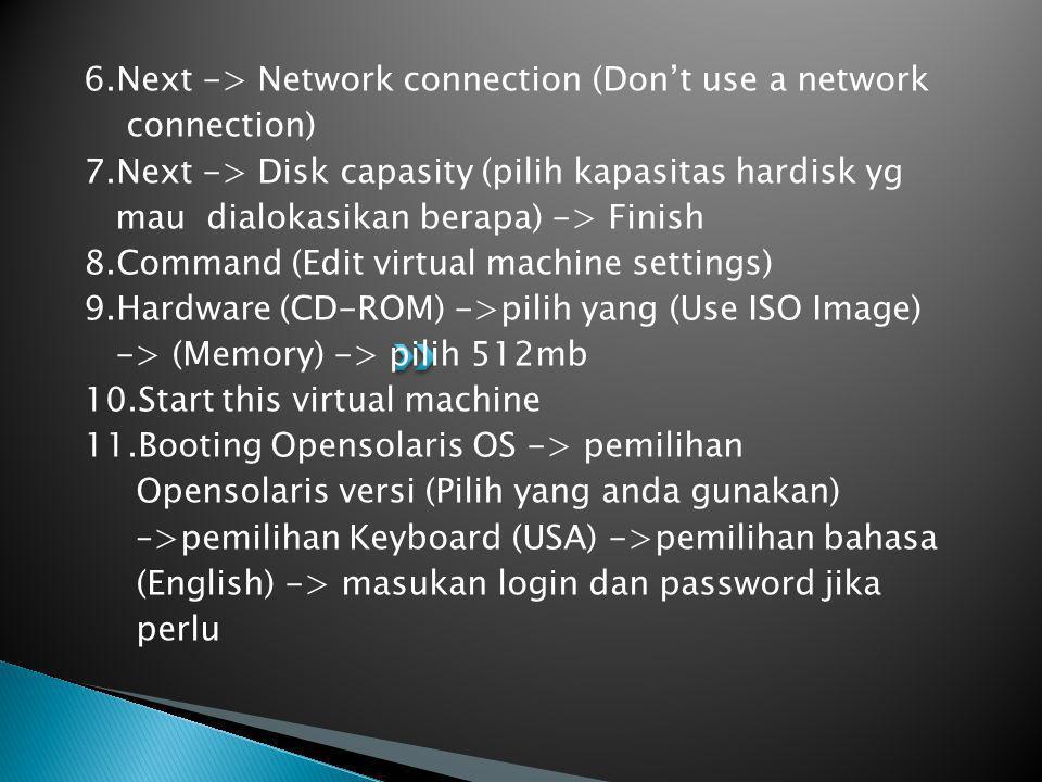 6.Next -> Network connection (Don't use a network connection) 7.Next -> Disk capasity (pilih kapasitas hardisk yg mau dialokasikan berapa) -> Finish 8.Command (Edit virtual machine settings) 9.Hardware (CD-ROM) ->pilih yang (Use ISO Image) -> (Memory) -> pilih 512mb 10.Start this virtual machine 11.Booting Opensolaris OS -> pemilihan Opensolaris versi (Pilih yang anda gunakan) –>pemilihan Keyboard (USA) ->pemilihan bahasa (English) -> masukan login dan password jika perlu