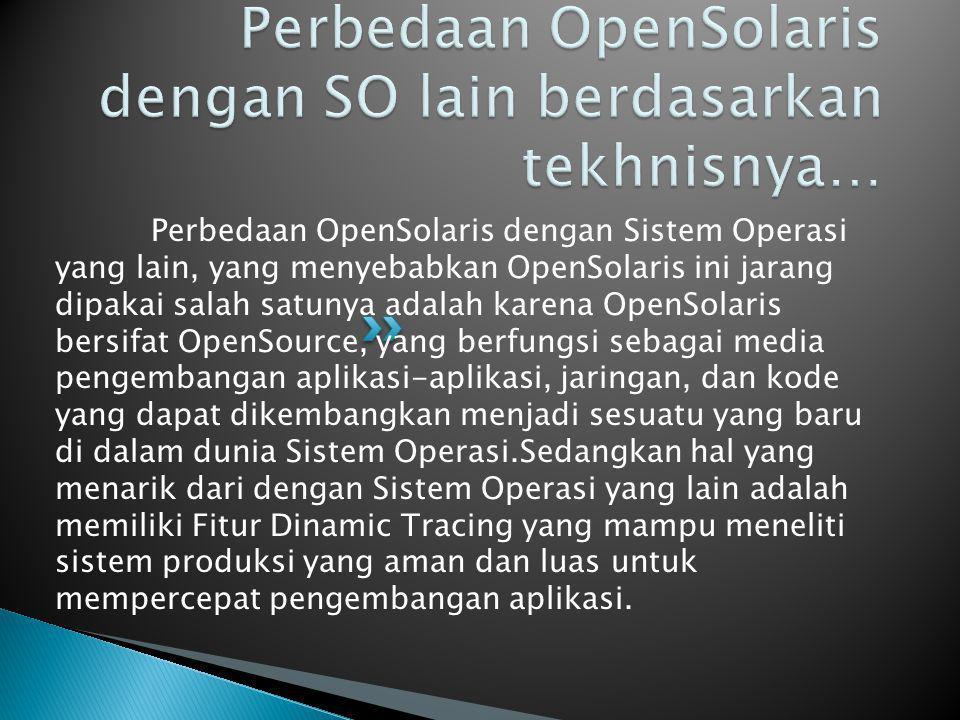 Perbedaan OpenSolaris dengan Sistem Operasi yang lain, yang menyebabkan OpenSolaris ini jarang dipakai salah satunya adalah karena OpenSolaris bersifat OpenSource, yang berfungsi sebagai media pengembangan aplikasi-aplikasi, jaringan, dan kode yang dapat dikembangkan menjadi sesuatu yang baru di dalam dunia Sistem Operasi.Sedangkan hal yang menarik dari dengan Sistem Operasi yang lain adalah memiliki Fitur Dinamic Tracing yang mampu meneliti sistem produksi yang aman dan luas untuk mempercepat pengembangan aplikasi.