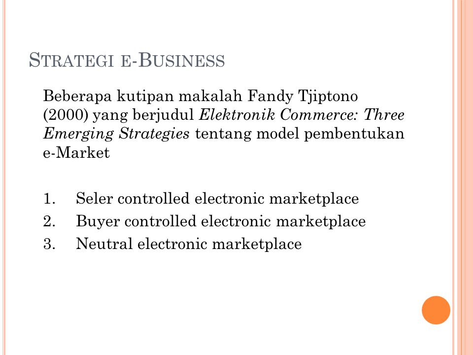 S TRATEGI E -B USINESS Beberapa kutipan makalah Fandy Tjiptono (2000) yang berjudul Elektronik Commerce: Three Emerging Strategies tentang model pembentukan e-Market 1.Seler controlled electronic marketplace 2.Buyer controlled electronic marketplace 3.Neutral electronic marketplace