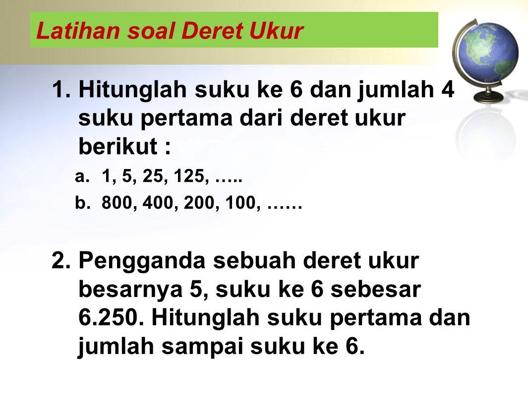 Latihan soal Deret Ukur 1.Hitunglah suku ke 6 dan jumlah 4 suku pertama dari deret ukur berikut : a.1, 5, 25, 125, ….. b.800, 400, 200, 100, …… 2.Peng