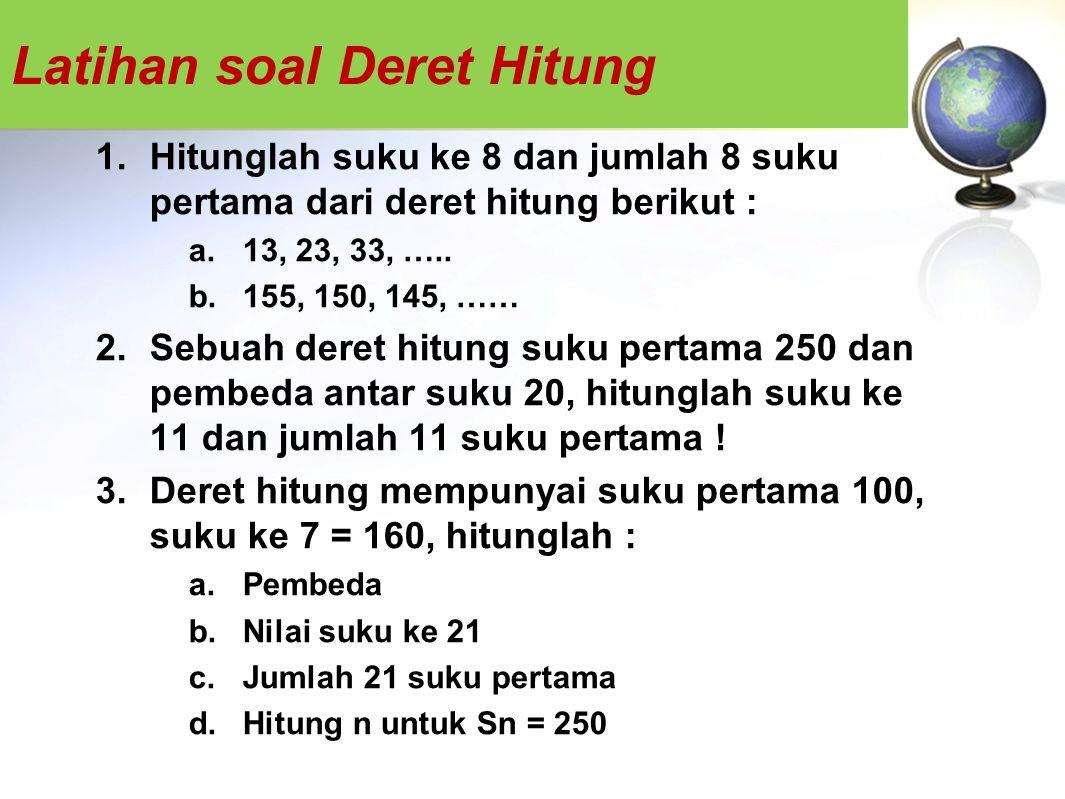 Latihan soal Deret Hitung 1.Hitunglah suku ke 8 dan jumlah 8 suku pertama dari deret hitung berikut : a.13, 23, 33, ….. b.155, 150, 145, …… 2.Sebuah d