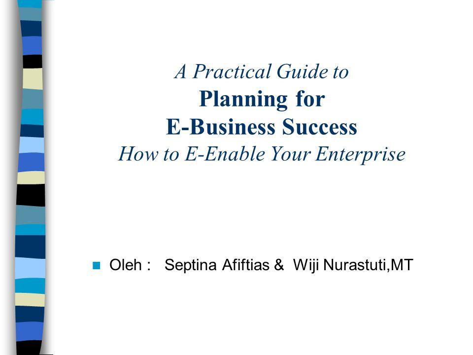 A Practical Guide to Planning for E-Business Success How to E-Enable Your Enterprise Oleh : Septina Afiftias & Wiji Nurastuti,MT