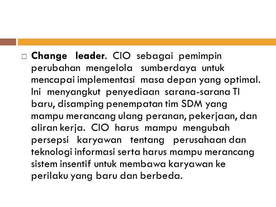  Change leader. CIO sebagai pemimpin perubahan mengelola sumberdaya untuk mencapai implementasi masa depan yang optimal. Ini menyangkut penyediaan sa