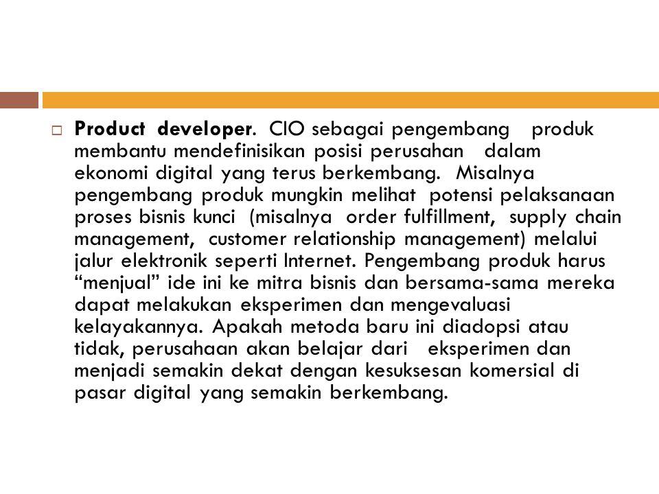  Product developer. CIO sebagai pengembang produk membantu mendefinisikan posisi perusahan dalam ekonomi digital yang terus berkembang. Misalnya peng