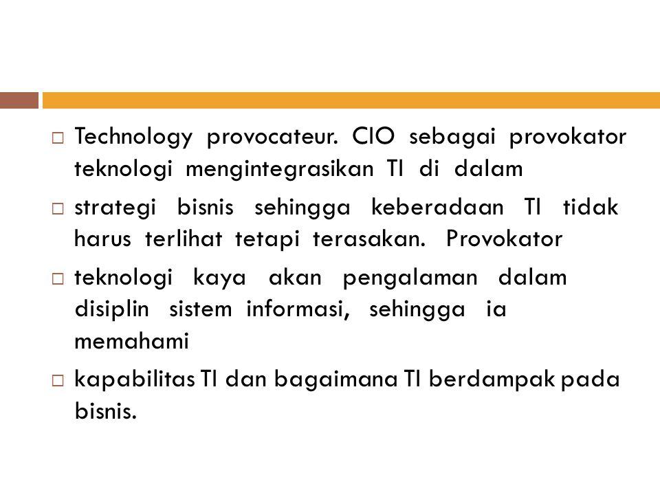  Technology provocateur. CIO sebagai provokator teknologi mengintegrasikan TI di dalam  strategi bisnis sehingga keberadaan TI tidak harus terlihat