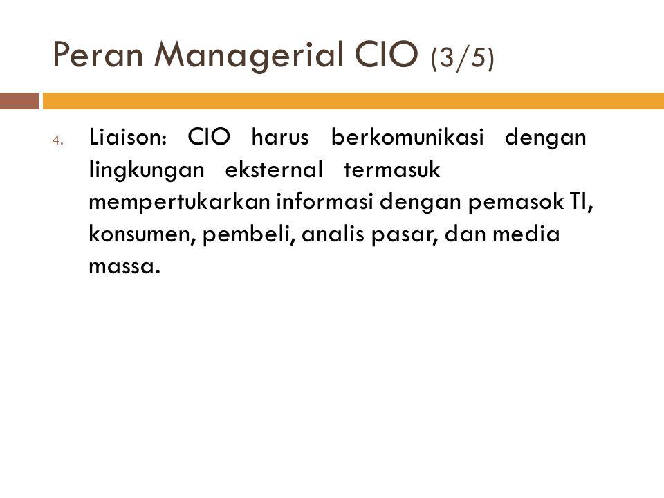 Peran Managerial CIO (3/5) 4. Liaison: CIO harus berkomunikasi dengan lingkungan eksternal termasuk mempertukarkan informasi dengan pemasok TI, konsum