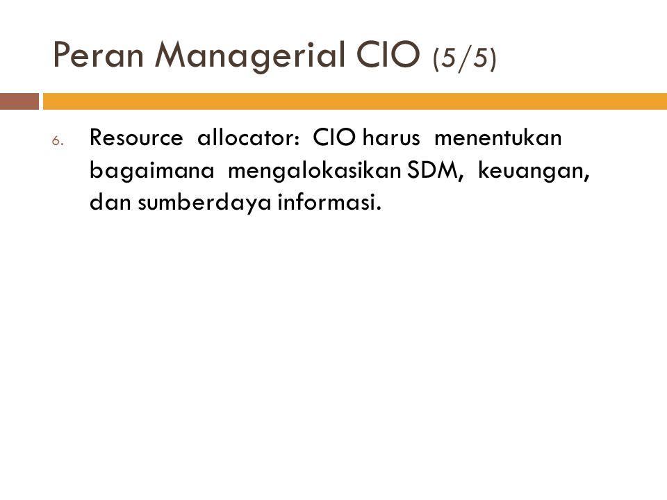 Peran Managerial CIO (5/5) 6. Resource allocator: CIO harus menentukan bagaimana mengalokasikan SDM, keuangan, dan sumberdaya informasi.
