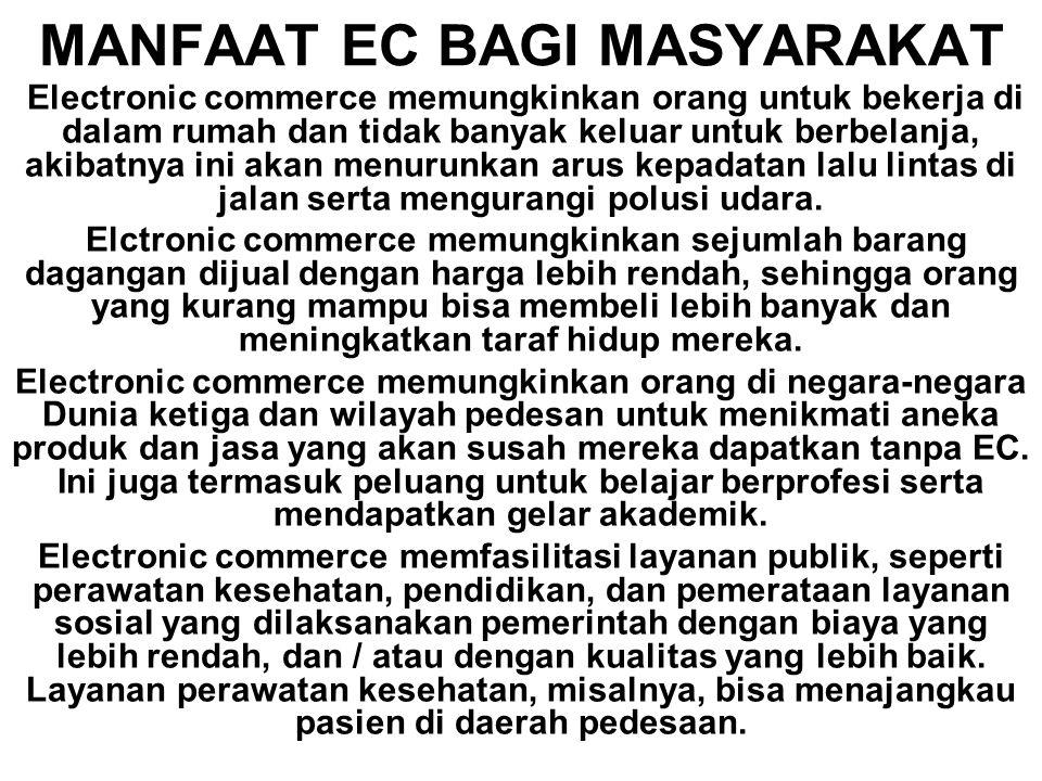 MANFAAT EC BAGI MASYARAKAT Electronic commerce memungkinkan orang untuk bekerja di dalam rumah dan tidak banyak keluar untuk berbelanja, akibatnya ini