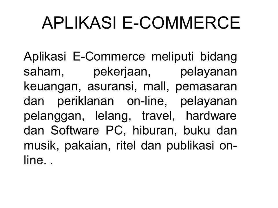 APLIKASI E-COMMERCE Aplikasi E-Commerce meliputi bidang saham, pekerjaan, pelayanan keuangan, asuransi, mall, pemasaran dan periklanan on-line, pelayanan pelanggan, lelang, travel, hardware dan Software PC, hiburan, buku dan musik, pakaian, ritel dan publikasi on- line..