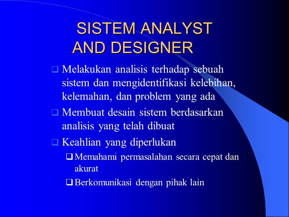 SISTEM ANALYST AND DESIGNER  Melakukan analisis terhadap sebuah sistem dan mengidentifikasi kelebihan, kelemahan, dan problem yang ada  Membuat desa