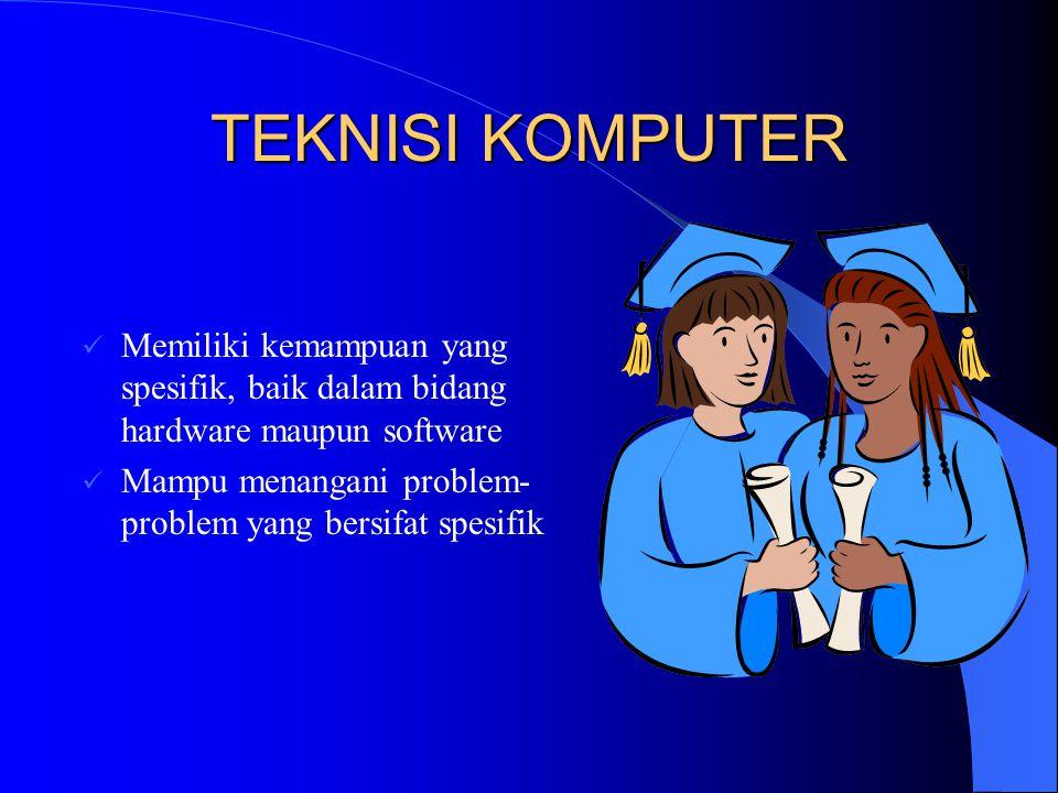 TEKNISI KOMPUTER Memiliki kemampuan yang spesifik, baik dalam bidang hardware maupun software Mampu menangani problem- problem yang bersifat spesifik