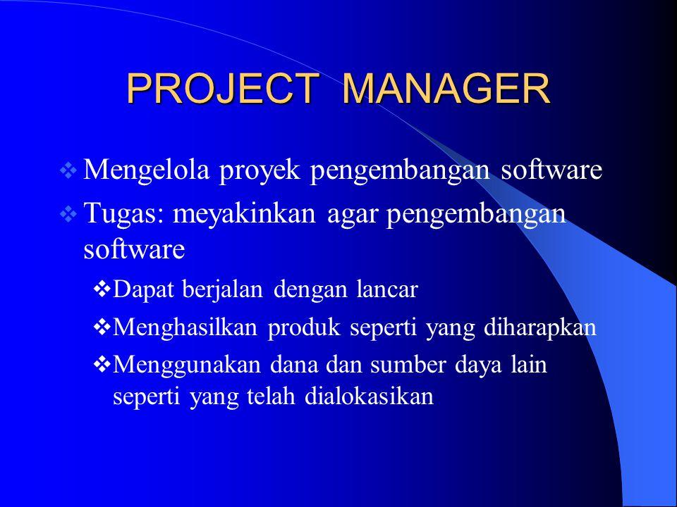 PROJECT MANAGER  Mengelola proyek pengembangan software  Tugas: meyakinkan agar pengembangan software  Dapat berjalan dengan lancar  Menghasilkan produk seperti yang diharapkan  Menggunakan dana dan sumber daya lain seperti yang telah dialokasikan