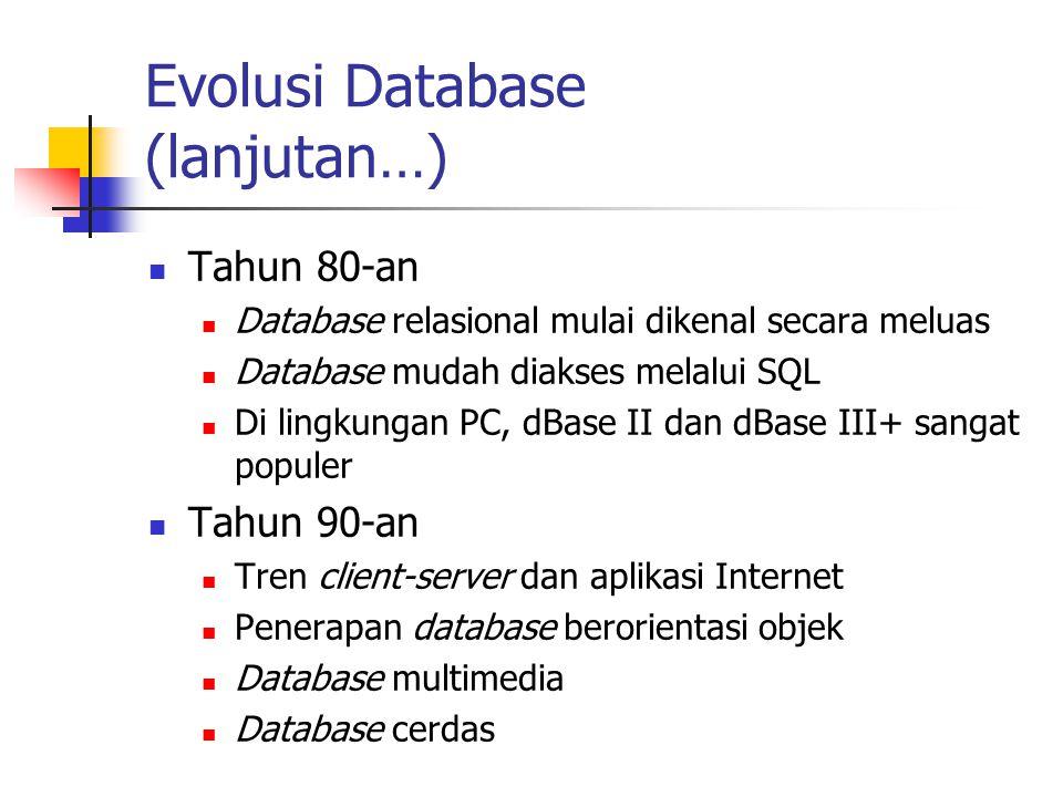 Evolusi Database (lanjutan…) Tahun 80-an Database relasional mulai dikenal secara meluas Database mudah diakses melalui SQL Di lingkungan PC, dBase II