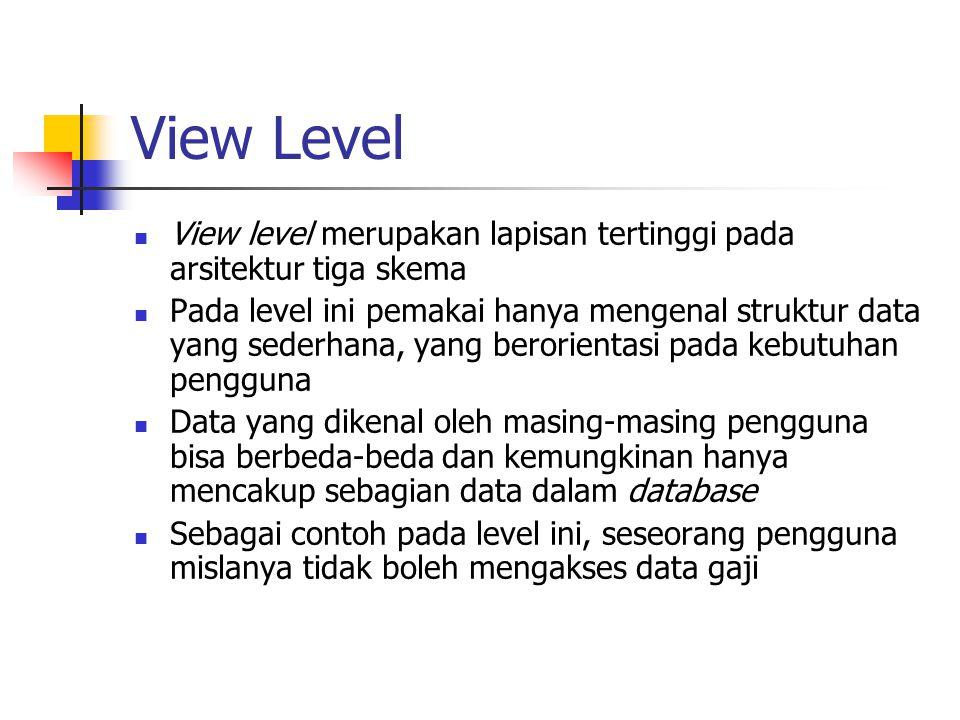 View Level View level merupakan lapisan tertinggi pada arsitektur tiga skema Pada level ini pemakai hanya mengenal struktur data yang sederhana, yang