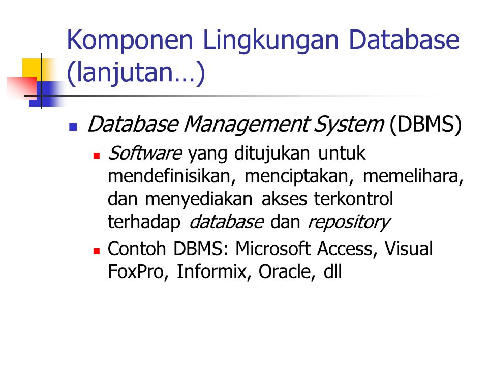 Komponen Lingkungan Database (lanjutan…) Database Management System (DBMS) Software yang ditujukan untuk mendefinisikan, menciptakan, memelihara, dan
