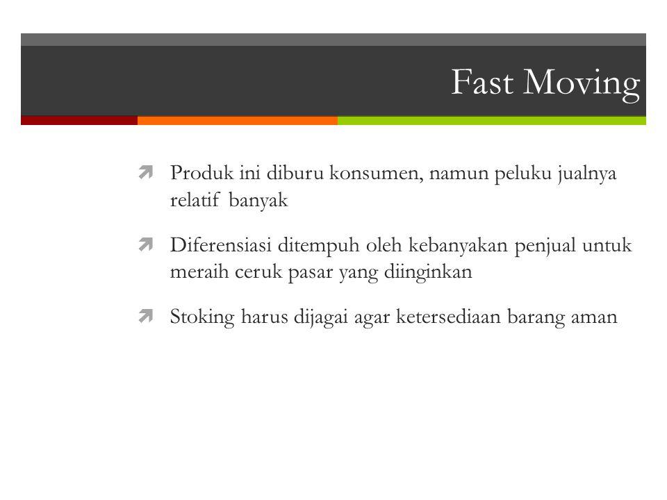 Fast Moving  Produk ini diburu konsumen, namun peluku jualnya relatif banyak  Diferensiasi ditempuh oleh kebanyakan penjual untuk meraih ceruk pasar yang diinginkan  Stoking harus dijagai agar ketersediaan barang aman