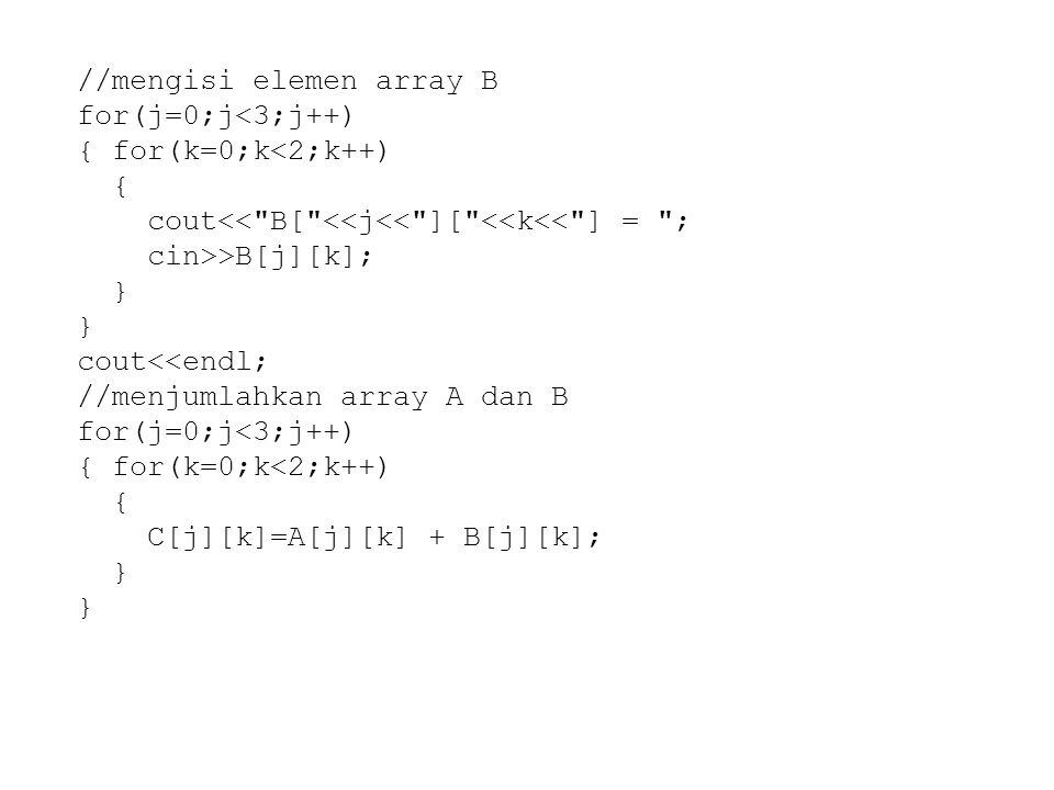 //mengisi elemen array B for(j=0;j<3;j++) { for(k=0;k<2;k++) { cout<<