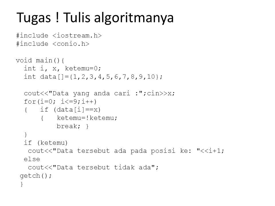 Tugas ! Tulis algoritmanya #include void main(){ int i, x, ketemu=0; int data[]={1,2,3,4,5,6,7,8,9,10}; cout >x; for(i=0; i<=9;i++) { if (data[i]==x)
