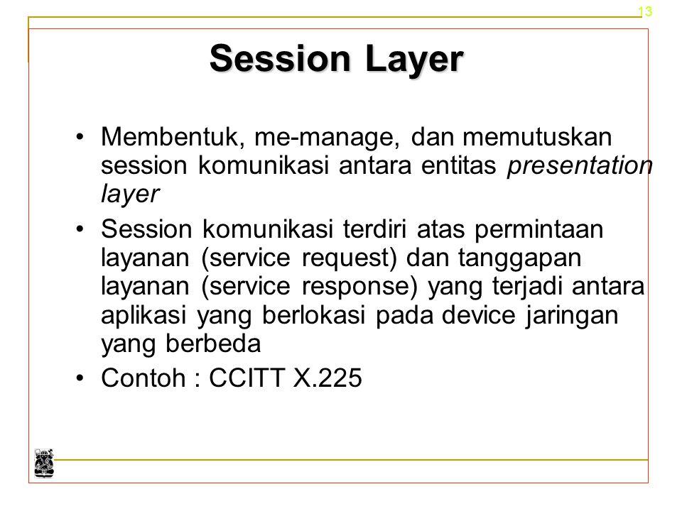 13 Session Layer Membentuk, me-manage, dan memutuskan session komunikasi antara entitas presentation layer Session komunikasi terdiri atas permintaan