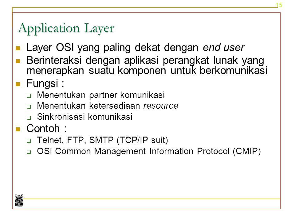 15 Application Layer Layer OSI yang paling dekat dengan end user Berinteraksi dengan aplikasi perangkat lunak yang menerapkan suatu komponen untuk ber