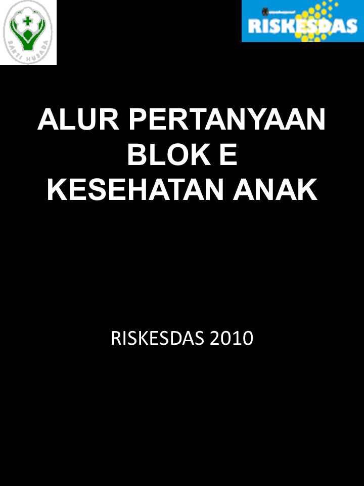 ALUR PERTANYAAN BLOK E KESEHATAN ANAK RISKESDAS 2010
