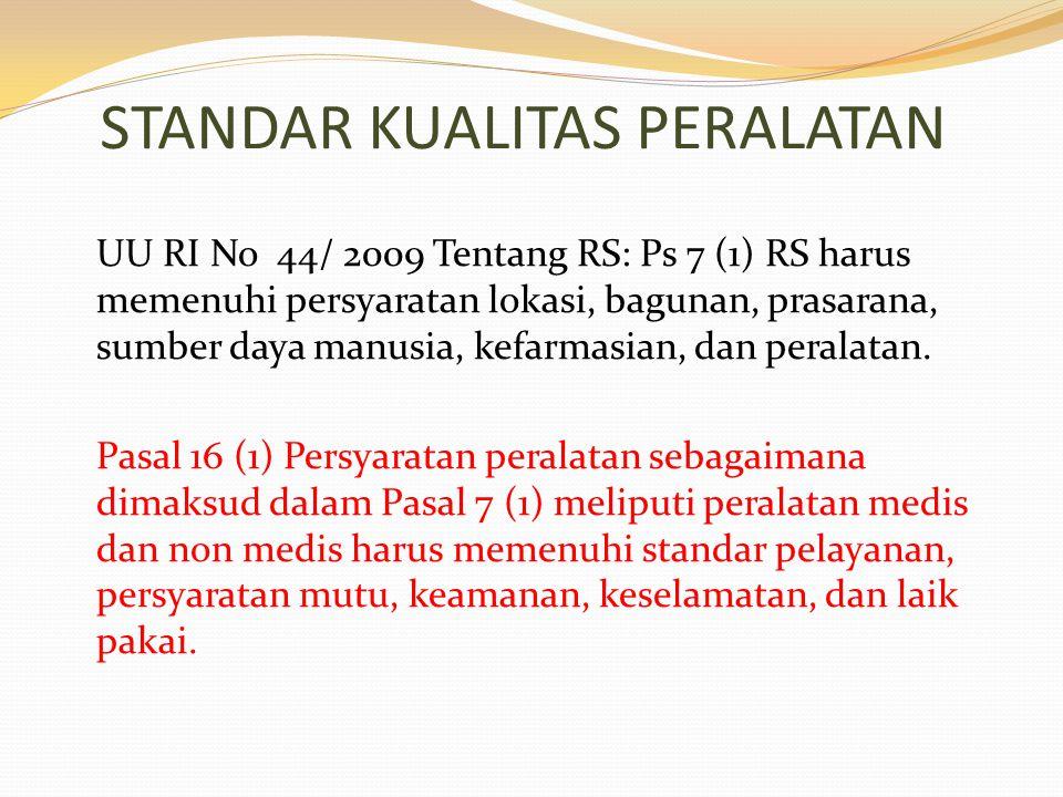 STANDAR KUALITAS PERALATAN UU RI No 44/ 2009 Tentang RS: Ps 7 (1) RS harus memenuhi persyaratan lokasi, bagunan, prasarana, sumber daya manusia, kefar