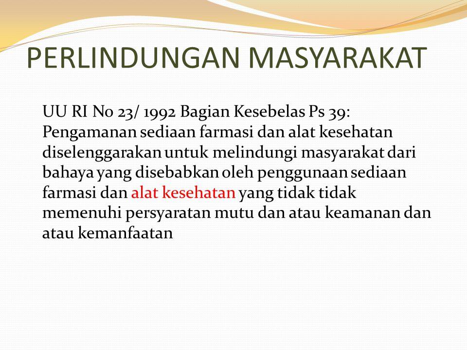 PERLINDUNGAN MASYARAKAT UU RI No 23/ 1992 Bagian Kesebelas Ps 39: Pengamanan sediaan farmasi dan alat kesehatan diselenggarakan untuk melindungi masya