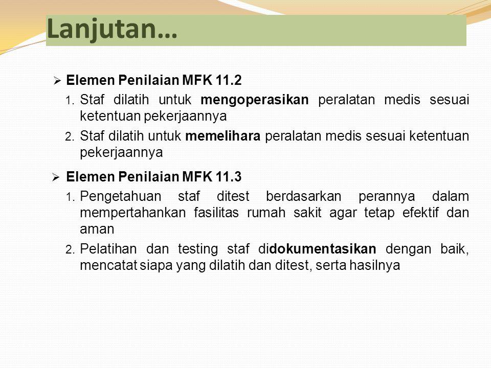 Lanjutan…  Elemen Penilaian MFK 11.2 1. Staf dilatih untuk mengoperasikan peralatan medis sesuai ketentuan pekerjaannya 2. Staf dilatih untuk memelih
