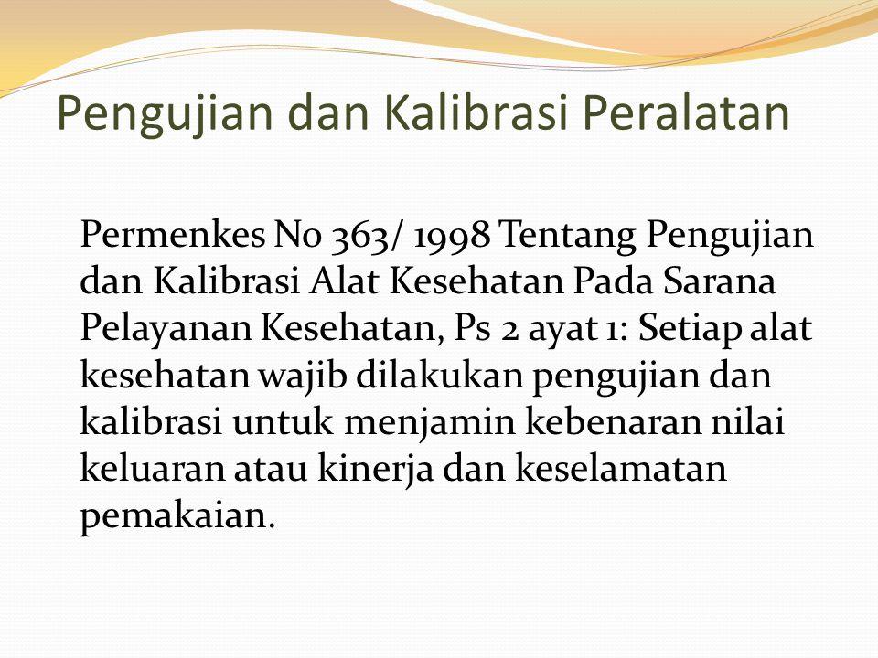 Pengujian dan Kalibrasi Peralatan Permenkes No 363/ 1998 Tentang Pengujian dan Kalibrasi Alat Kesehatan Pada Sarana Pelayanan Kesehatan, Ps 2 ayat 1: