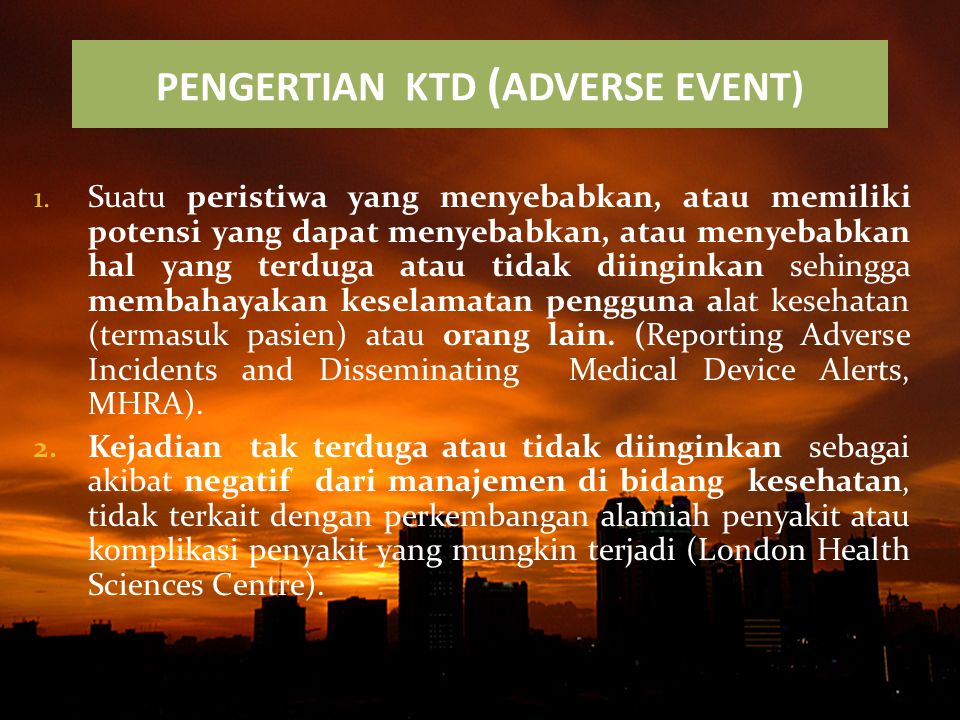 PENGERTIAN KTD ( ADVERSE EVENT) 1. Suatu peristiwa yang menyebabkan, atau memiliki potensi yang dapat menyebabkan, atau menyebabkan hal yang terduga a