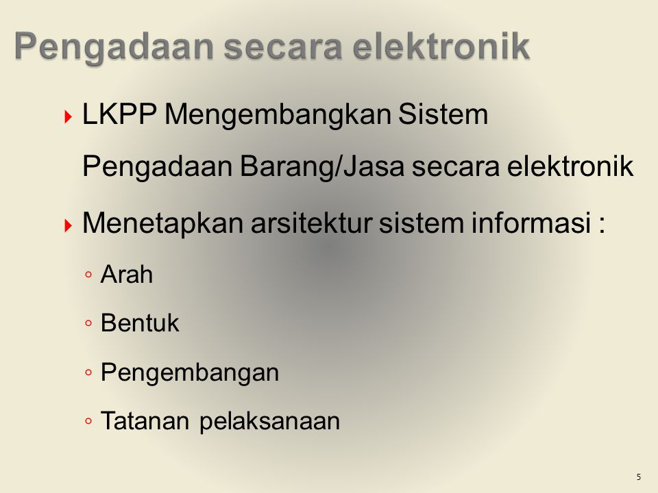  LKPP Mengembangkan Sistem Pengadaan Barang/Jasa secara elektronik  Menetapkan arsitektur sistem informasi : ◦ Arah ◦ Bentuk ◦ Pengembangan ◦ Tatana