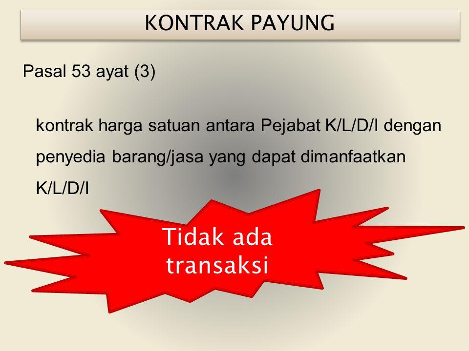 Pasal 53 ayat (3) kontrak harga satuan antara Pejabat K/L/D/I dengan penyedia barang/jasa yang dapat dimanfaatkan K/L/D/I KONTRAK PAYUNG Tidak ada transaksi