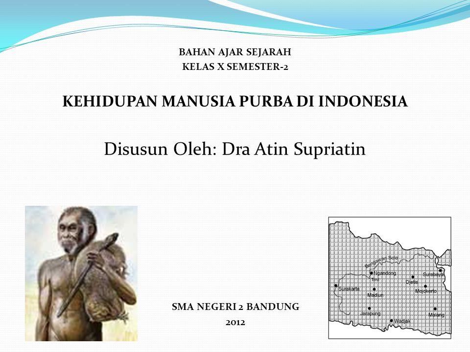 BAHAN AJAR SEJARAH KELAS X SEMESTER-2 KEHIDUPAN MANUSIA PURBA DI INDONESIA Disusun Oleh: Dra Atin Supriatin SMA NEGERI 2 BANDUNG 2012