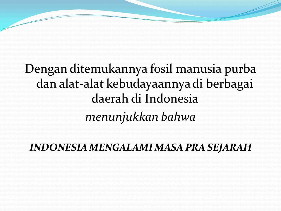 Dengan ditemukannya fosil manusia purba dan alat-alat kebudayaannya di berbagai daerah di Indonesia menunjukkan bahwa INDONESIA MENGALAMI MASA PRA SEJARAH