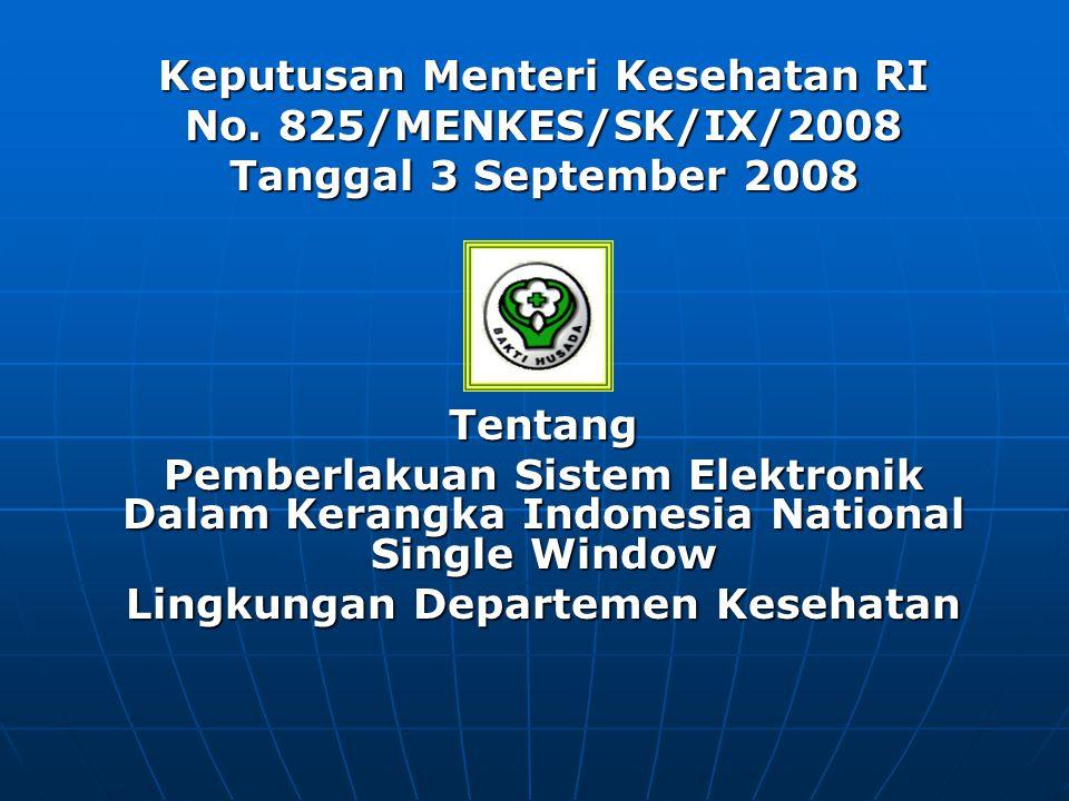 MENETAPKAN : Kesatu : Memberlakukan Sistem Elektronik Indonesia National Single Window (INSW) di lingkungan Departemen Kesehatan dalam dokumen kepabeanan dan perizinan yang berkaitan dengan ekspor dan/atau impor Narkotika, Psikotropika, prekursor, Alat Kesehatan dan Perbekalan Kesehatan Rumah Tangga Kedua : Pelaksanaan Sistem elektronik Indonesia National Single Wndow (INSW) di lingkungan Departemen Kesehatan dimaksud dilaksanakan oleh Direktorat Jenderal Bina Kefarmasian dan Alat Kesehatan.