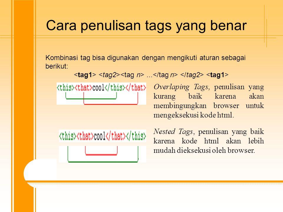 Cara penulisan tags yang benar Overlaping Tags, penulisan yang kurang baik karena akan membingungkan browser untuk mengeksekusi kode html. Nested Tags